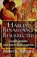 Harlem Renaissance Resurrected: A Literary Biography of Four African American Masters