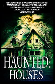 Haunted: Houses: A Collection of 11 Ghost Stories by [Patrick-Howard, Rebecca, Fisher, L. Sydney, Thompson, K.R., Eckrich, Shannon, Barton, Debra, Killian, A.P., McClay, Terrie, Gates, Kolin, Summerhayes, Paul, Howard, Peter]