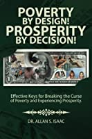 Poverty by Design! Prosperity by Decision!: Effective Keys for Breaking the Curse of Poverty and Experiencing Prosperity