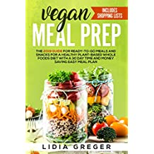 Vegan Meal Prep: The 2019 Guide for Ready-to-Go Meals and Snacks for a Healthy Plant-based Whole Foods Diet with a 30 Day Time and Money Saving Easy Meal Plan. Includes Shopping List