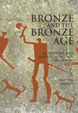 Bronze and the Bronze Age: Metalwork and Society in Britain C2500-800 Bc