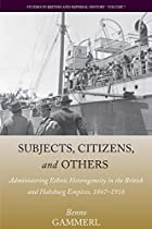 Subjects, Citizens, and Others: Administering Ethnic Diversity in the British and Habsburg Empires, 1867-1918 (Studies in British and Imperial History)