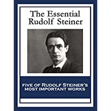 The Essential Rudolf Steiner: Theosophy: An Introduction to the Supersensible Knowledge of the World and the Destination of Man; An Esoteric Cosmology; ... Education; How to Know Higher Worlds