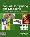 Visual Computing for Medicine, Second Edition: Theory, Algorithms, and Applications (The Morgan Kaufmann Series in Computer Graphics)