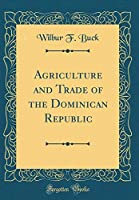 Agriculture and Trade of the Dominican Republic (Classic Reprint)