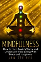 Mindfulness: How to Cure Anxiety, Worry and Depression While Living with Peace and Happiness