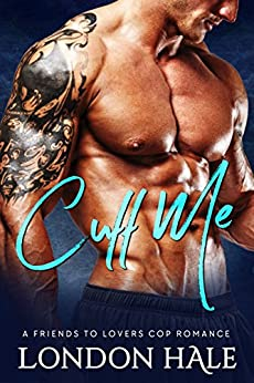 Cuff Me: A Friends To Lovers Cop Romance by [Hale, London]