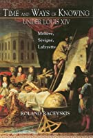 Time and Ways of Knowing Under Louis XIV: Moliere, Sevigne, Lafayette (The Bucknell Studies in Eighteenth-Century Literature and Culture)