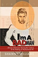 I'm a Bad Man: African American Vernacular Culture and the Making of Muhammad Ali