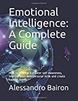 Emotional Intelligence: A Complete Guide: How to develop a greater self-awareness, improve your interpersonal skills and create happier bonds.