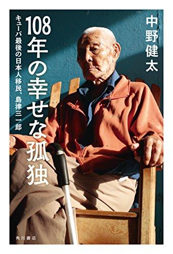 108年の幸せな孤独 キューバ最後の日本人移民、島津三一郎 (角川書店単行本)