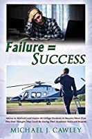 Failure = Success: Advice to Motivate and Inspire all College Students to Become More Than They Ever Thought They Could be During their Academic Years and Beyond