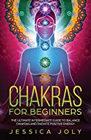 Chakras for Beginners: The Ultimate Intermediate Guide to Balancing Chakras and Radiating Positive Energy