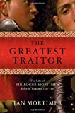 The Greatest Traitor: The Greatest Traitor The Life of Sir Roger Mortimer, Ruler of England: 1327-1330