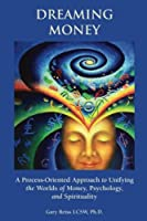 Dreaming Money: A Process-Oreinted Approach to Unifying the Worlds of Money, Psychology, and Spirituality