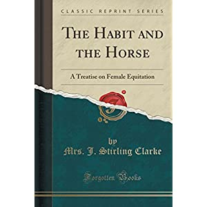 The Habit and the Horse: A Treatise on Female Equitation (Classic Reprint)