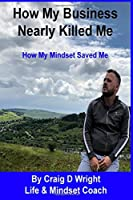 How My Business Nearly Killed Me: How My Mindset Saved Me