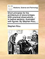 Short Principles for the Architecture of Stone-Bridges. with Practical Observations, ... in Twelve Sections, Illustrated with Figures. by Stephen Riou, ...