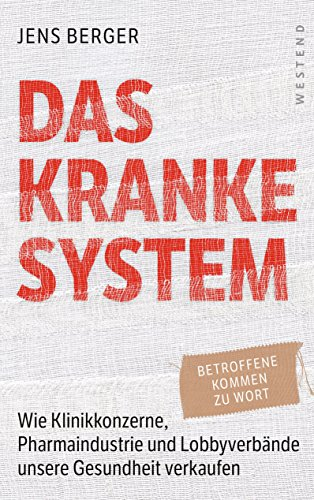 Das kranke System: Wie Klinikkonzerne, Pharmaindustrie und Lobbyverbände unsere Gesundheit verkaufen (German Edition)