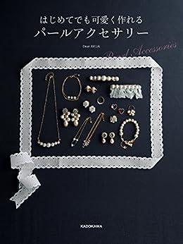 [Dear AKUA]のはじめてでも可愛く作れる パールアクセサリー (単行本)