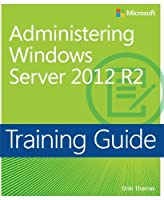 Training Guide Administering Windows Server 2012 R2 (MCSA) (Microsoft Press Training Guide) by Orin Thomas(2014-06-11)