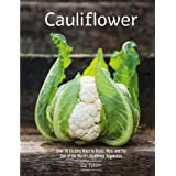 Cauliflower: Over 70 Exciting Ways to Roast, Rice, and Fry One of the World's Healthiest Vegetables