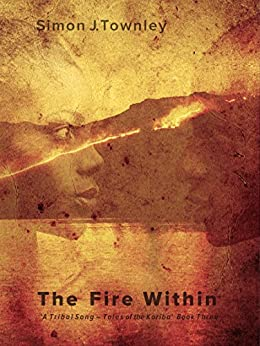The Fire Within (A Tribal Song – Tales of the Koriba Book 3) by [Townley, Simon J.]