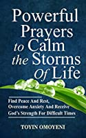 Powerful Prayers to Calm the Storms of Life: Find Peace and Rest, Overcome Anxiety and Receive God's Strength for Difficult Times