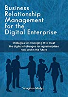 Business Relationship Management for the Digital Enterprise: Strategies for managing IT to meet the digital challenges facing enterprises now and in the future