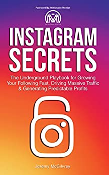 Instagram Secrets: The Underground Playbook for Growing Your Following Fast, Driving Massive Traffic & Generating Predictable Profits by [McGilvrey, Jeremy]