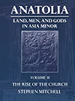 Anatolia: Land, Men, and Gods in Asia Minor : The Rise of the Church