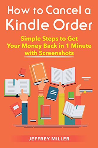 Cancel Kindle Order: How to Cancel a Kindle Order: Simple Steps to Get Your Money Back in 1 Minute with Screenshots (Cancel Kindle Order, Get a Refund, ... Return Kindle Purchase) (English Edition)