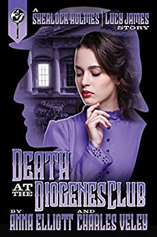 Death at the Diogenes Club: a Sherlock Holmes and Lucy James Mystery (The Sherlock Holmes and Lucy James Mysteries Book 6) by [Elliott, Anna, Veley, Charles]