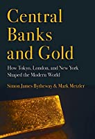Central Banks and Gold: How Tokyo, London, and New York Shaped the Modern World (Cornell Studies in Money)