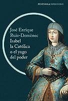 Isabel la Católica o El yugo del poder : la cruda historia de la reina que marcó el destino de España