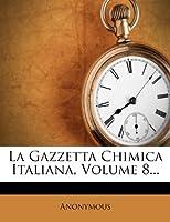 La Gazzetta Chimica Italiana, Volume 8...
