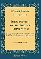 Introduction to the Study of Indian Music: An Attempt to Reconcile Modern Hindustani Music with Ancient Musical Theory and to Propound an Accurate and Comprehensive Method of Treatment of the Subject of Indian Musical Intonation (Classic Reprint)