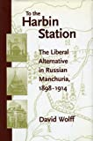 To the Harbin Station: The Liberal Alternative in Russian Manchuria, 1898-1914