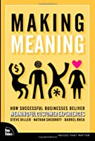 Making Meaning: How Successful Businesses Deliver Meaningful Customer Experiences (Voices That Matter)