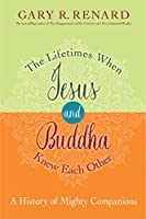 The Lifetimes When Jesus and Buddha Knew Each Other: A History of Mighty Companions