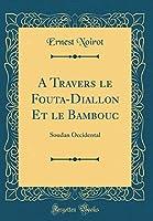 A Travers Le Fouta-Diallon Et Le Bambouc: Soudan Occidental (Classic Reprint)