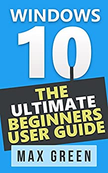 Windows 10: The Ultimate Beginners User Guide (Book 2, Windows 10, Windows, Windows 10 Guide, Windows 10 Handbook, Windows Operating System, Windows 10 Beginners Manual) by [Green, Max]
