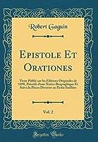 Epistole Et Orationes, Vol. 2: Texte Publié Sur Les Éditions Originales de 1498, Précédé d'Une Notice Biographique Et Suivi de Pièces Diverses En Partie Inédites (Classic Reprint)