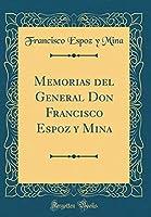 Memorias del General Don Francisco Espoz Y Mina (Classic Reprint)
