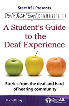 Don't Just Sign... Communicate!: A Student's Guide to the Deaf Experience by [Jay, Michelle]