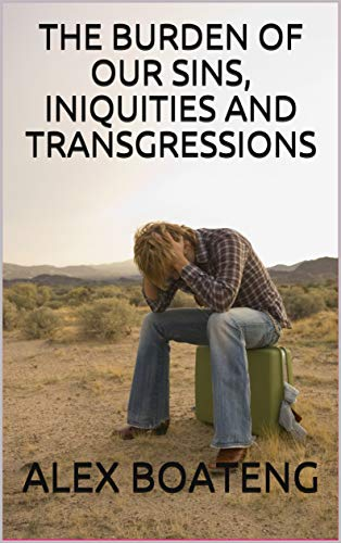 THE BURDEN OF OUR SINS, INIQUITIES AND TRANSGRESSIONS (English Edition)