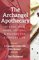 The Archangel Apothecary: Incense, Oils, Herbs, Potions, & Prayers for Everyday Life