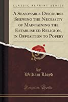 A Seasonable Discourse Shewing the Necessity of Maintaining the Established Religion, in Opposition to Popery (Classic Reprint)
