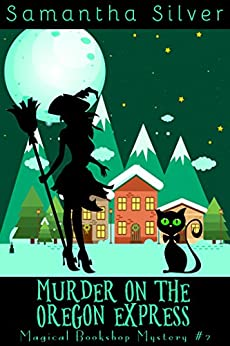 Murder on the Oregon Express (A Paranormal Cozy Mystery) (Magical Bookshop Mystery Book 2) by [Silver, Samantha]