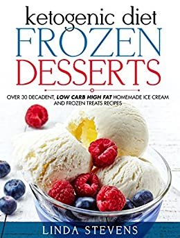 Ketogenic Diet Frozen Desserts: Over 30 Decadent Low Carb High Fat Homemade Ice Cream and Frozen Treats Recipes by [Stevens, Linda]
